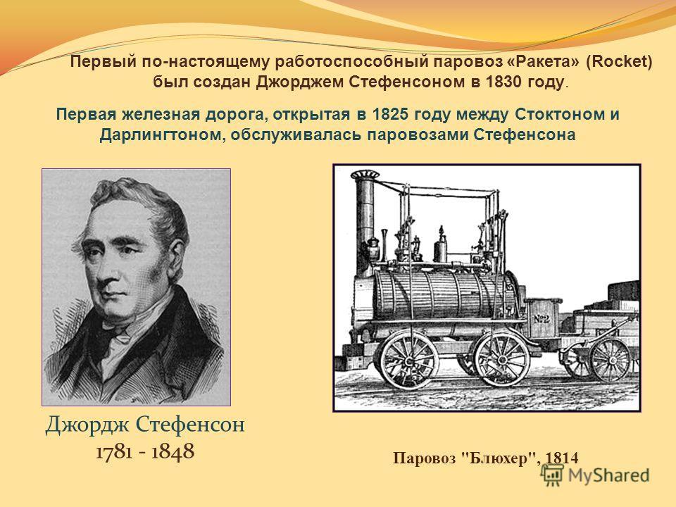 Джордж Стефенсон 1781 - 1848 Первая железная дорога, открытая в 1825 году между Стоктоном и Дарлингтоном, обслуживалась паровозами Стефенсона Первый по-настоящему работоспособный паровоз «Ракета» (Rocket) был создан Джорджем Стефенсоном в 1830 году.