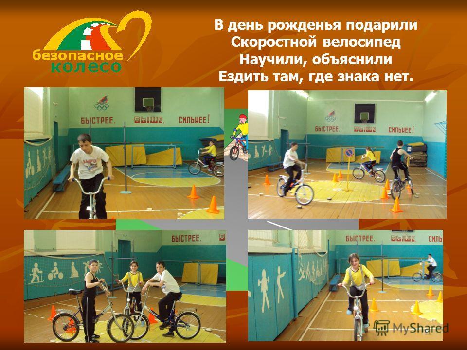 В день рожденья подарили Скоростной велосипед Научили, объяснили Ездить там, где знака нет.