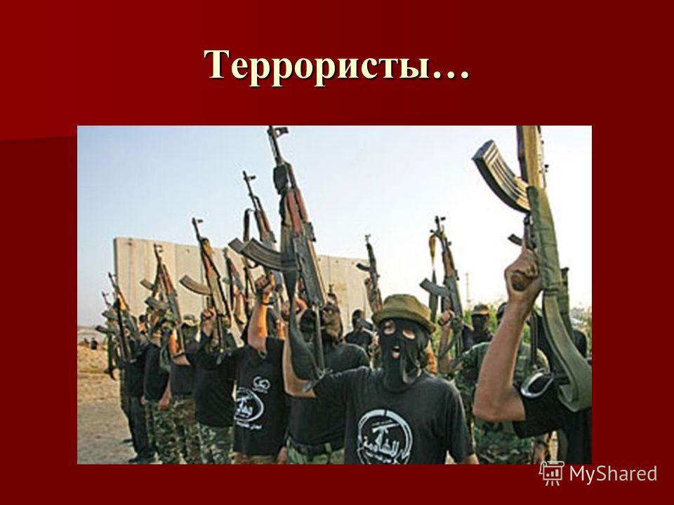 Террористы…