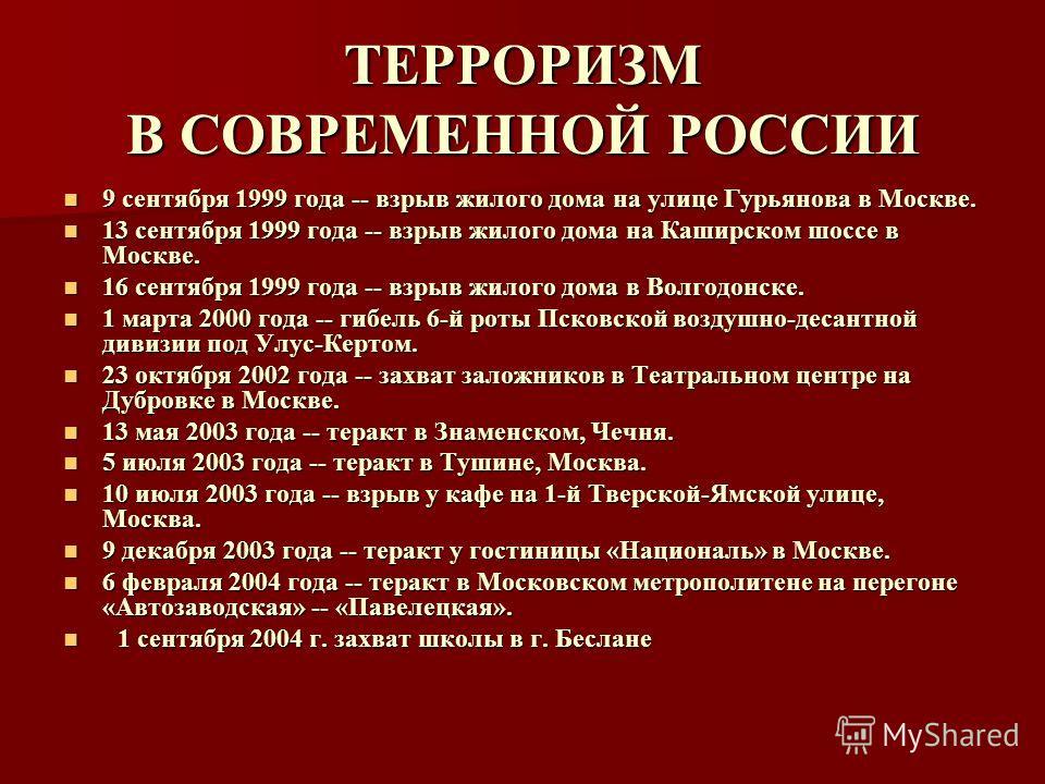 ТЕРРОРИЗМ В СОВРЕМЕННОЙ РОССИИ 9 сентября 1999 года -- взрыв жилого дома на улице Гурьянова в Москве. 9 сентября 1999 года -- взрыв жилого дома на улице Гурьянова в Москве. 13 сентября 1999 года -- взрыв жилого дома на Каширском шоссе в Москве. 13 се