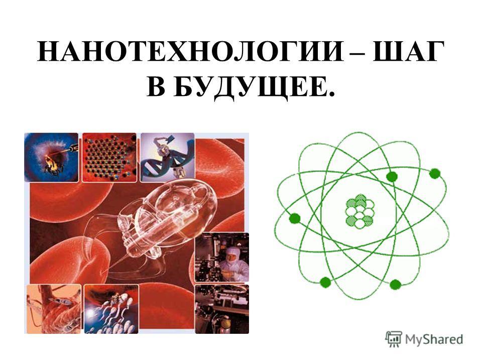 НАНОТЕХНОЛОГИИ – ШАГ В БУДУЩЕЕ.