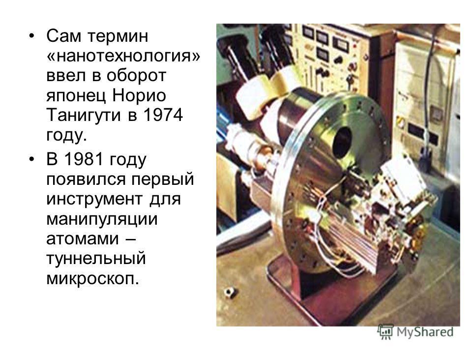 Сам термин «нанотехнология» ввел в оборот японец Норио Танигути в 1974 году. В 1981 году появился первый инструмент для манипуляции атомами – туннельный микроскоп.
