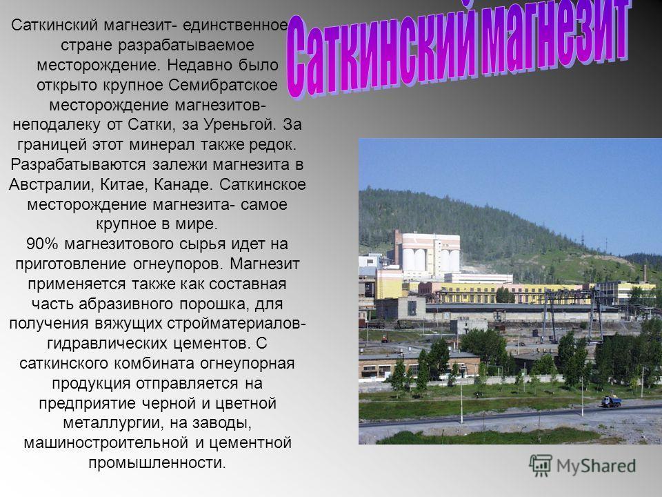 Саткинский магнезит- единственное в стране разрабатываемое месторождение. Недавно было открыто крупное Семибратское месторождение магнезитов- неподалеку от Сатки, за Уреньгой. За границей этот минерал также редок. Разрабатываются залежи магнезита в А