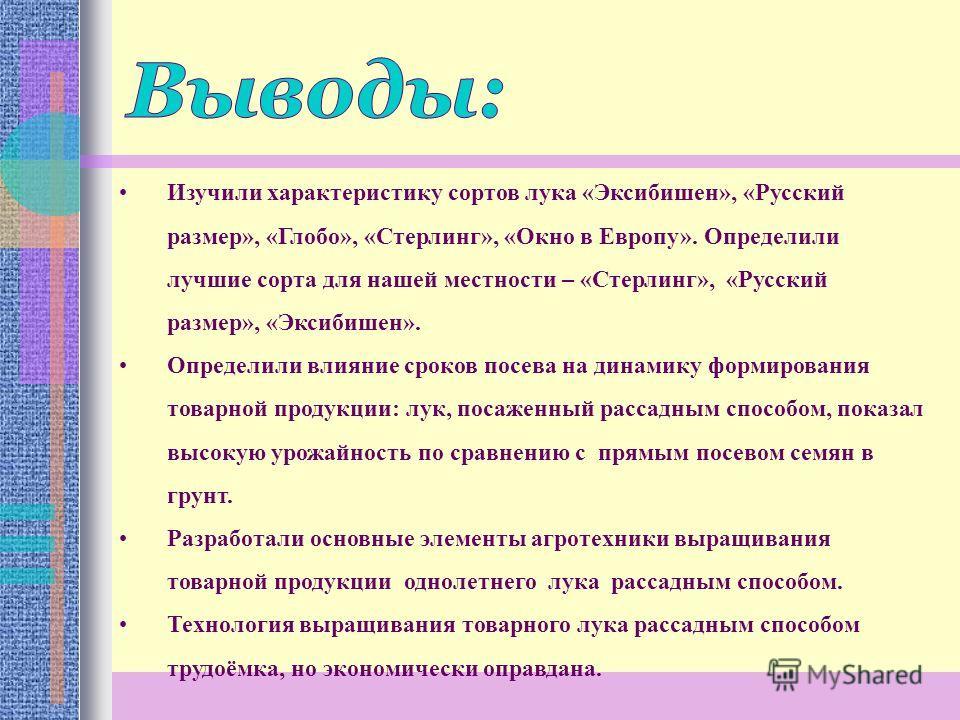 Изучили характеристику сортов лука «Эксибишен», «Русский размер», «Глобо», «Стерлинг», «Окно в Европу». Определили лучшие сорта для нашей местности – «Стерлинг», «Русский размер», «Эксибишен». Определили влияние сроков посева на динамику формирования