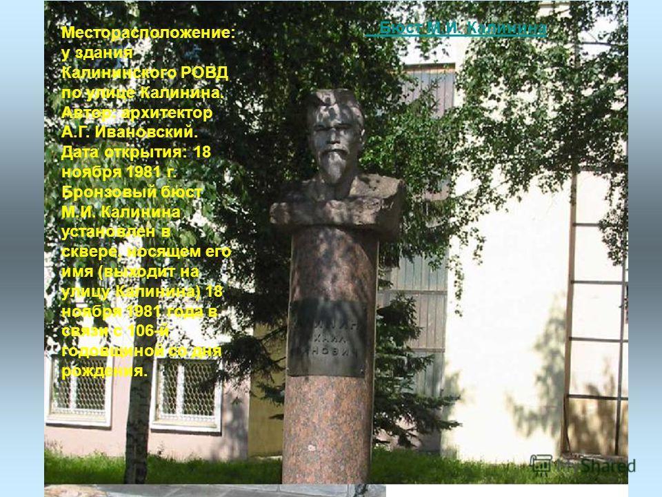 Месторасположение: у здания Калининского РОВД по улице Калинина. Автор: архитектор А.Г. Ивановский. Дата открытия: 18 ноября 1981 г. Бронзовый бюст М.И. Калинина установлен в сквере, носящем его имя (выходит на улицу Калинина) 18 ноября 1981 года в с