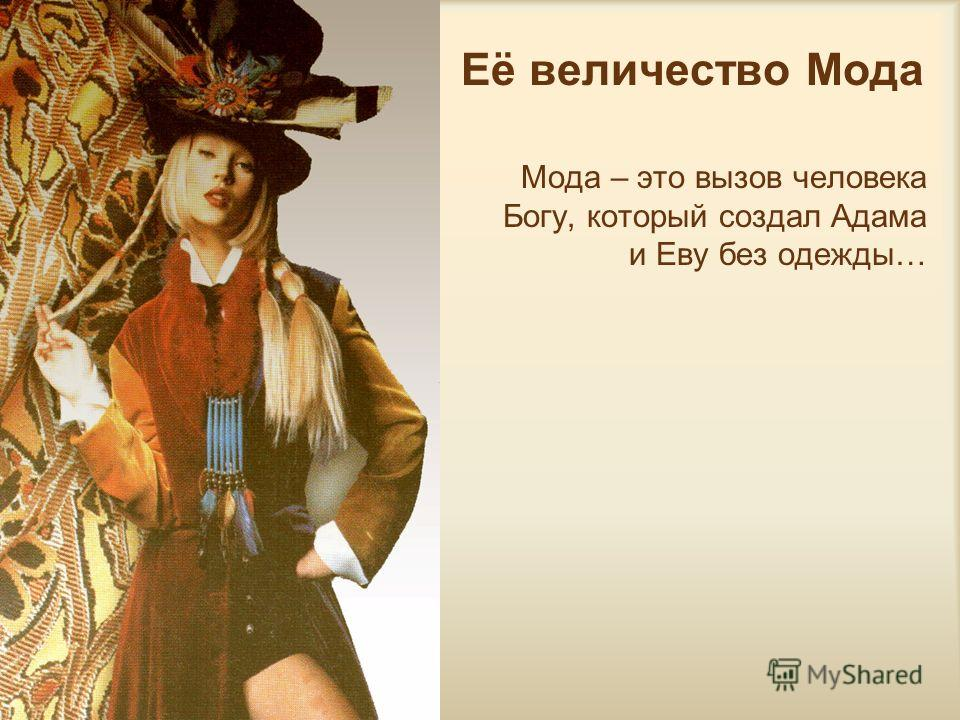 Её величество Мода Мода – это вызов человека Богу, который создал Адама и Еву без одежды…