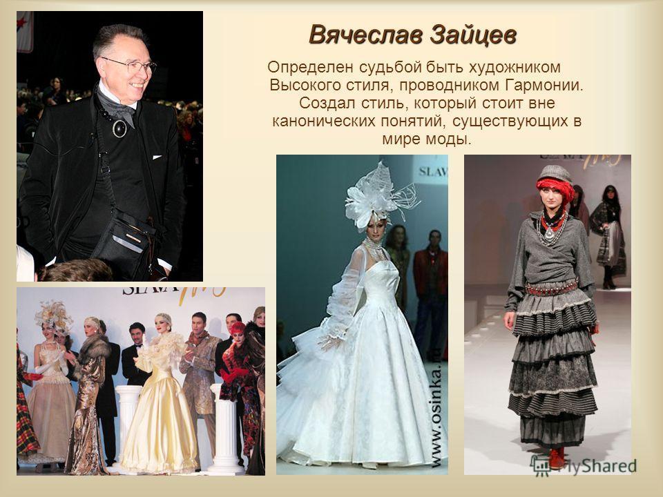 Вячеслав Зайцев Определен судьбой быть художником Высокого стиля, проводником Гармонии. Создал стиль, который стоит вне канонических понятий, существующих в мире моды.