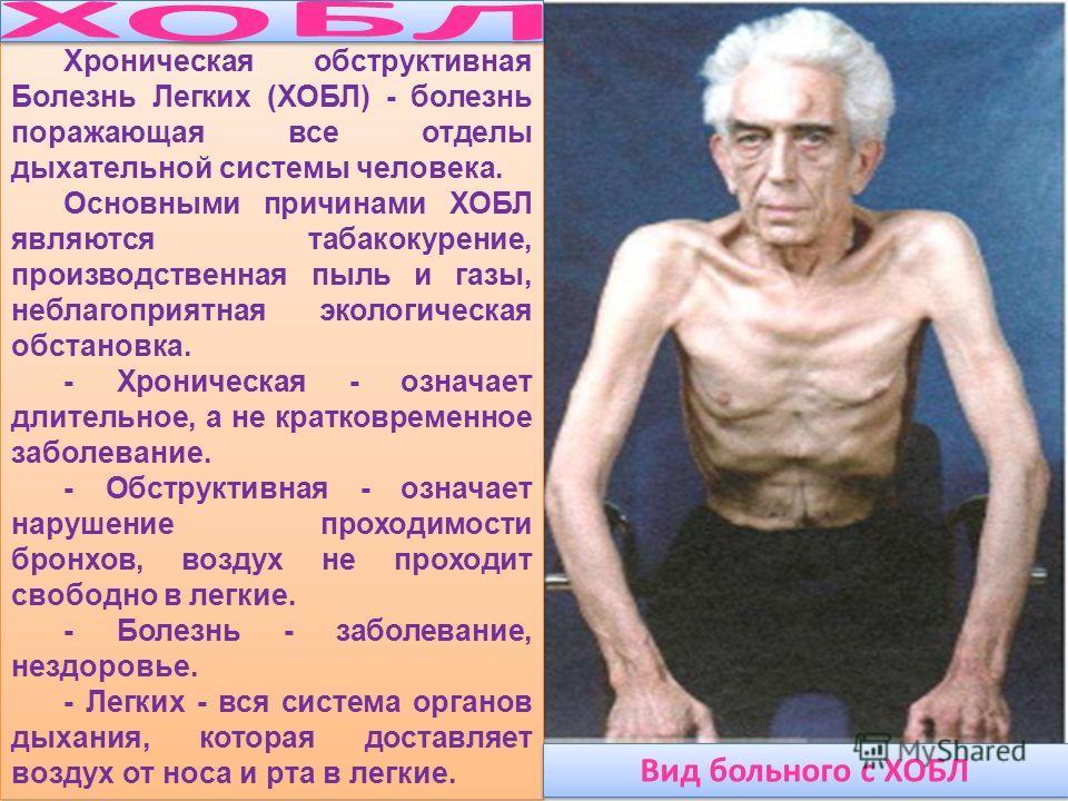 Хроническая обструктивная Болезнь Легких (ХОБЛ) - болезнь поражающая все отделы дыхательной системы человека. Основными причинами ХОБЛ являются табакокурение, производственная пыль и газы, неблагоприятная экологическая обстановка. - Хроническая - озн