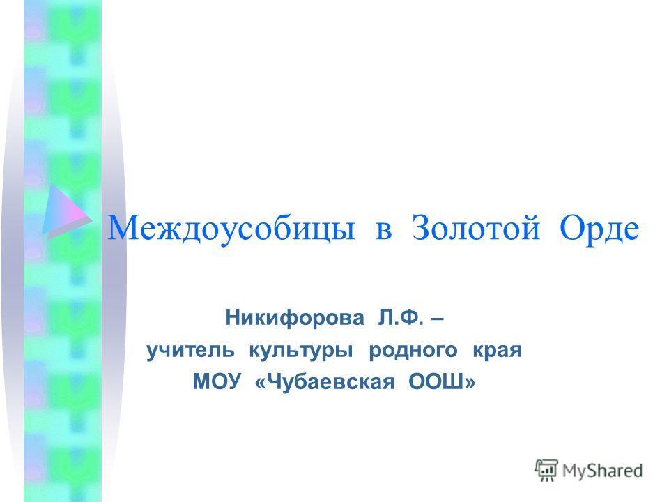 Междоусобицы в Золотой Орде Никифорова Л.Ф. – учитель культуры родного края МОУ «Чубаевская ООШ»