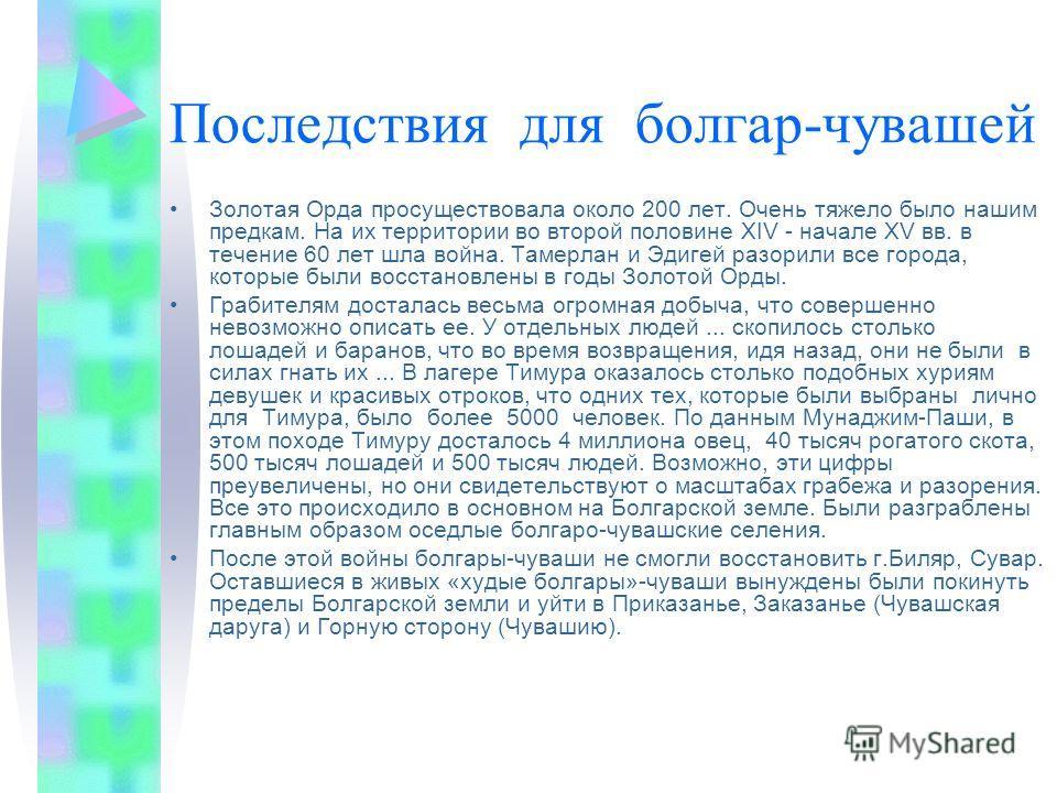 Последствия для болгар-чувашей Золотая Орда просуществовала около 200 лет. Очень тяжело было нашим предкам. На их территории во второй половине XIV - начале ХV вв. в течение 60 лет шла война. Тамерлан и Эдигей разорили все города, которые были восста