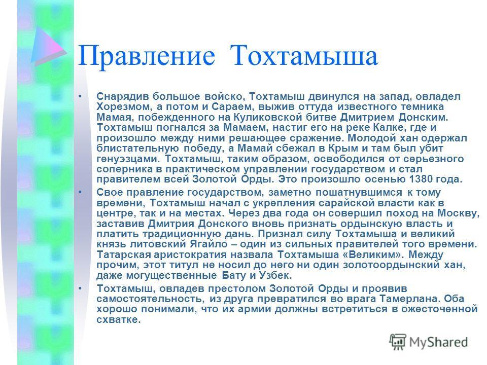 Правление Тохтамыша Снарядив большое войско, Тохтамыш двинулся на запад, овладел Хорезмом, а потом и Сараем, выжив оттуда известного темника Мамая, побежденного на Куликовской битве Дмитрием Донским. Тохтамыш погнался за Мамаем, настиг его на реке Ка