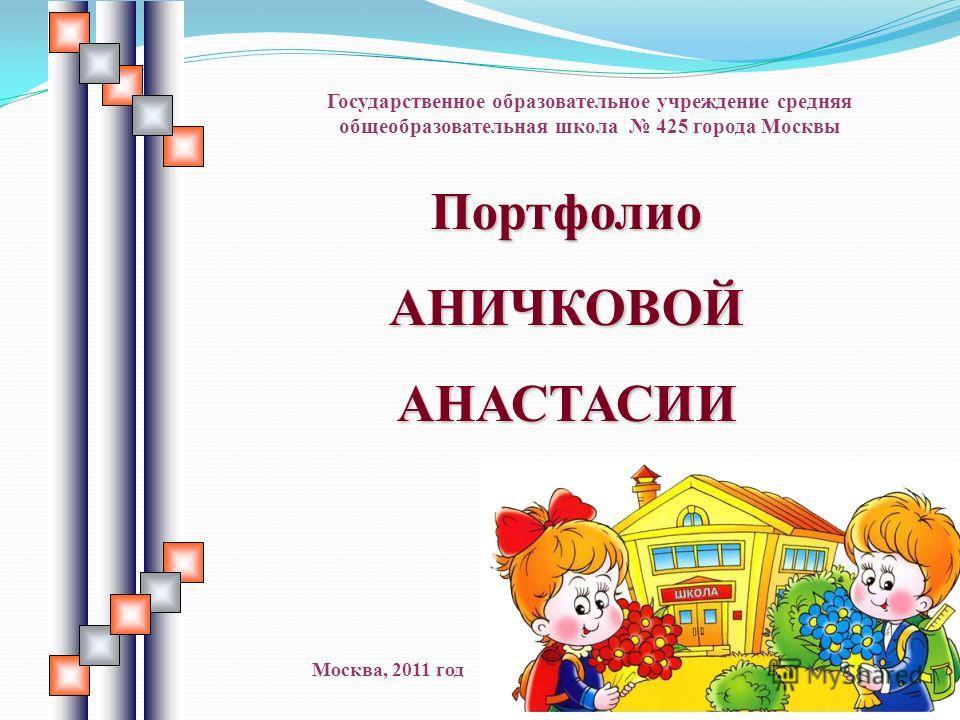 Портфолио АНИЧКОВОЙ АНАСТАСИИ Государственное образовательное учреждение средняя общеобразовательная школа 425 города Москвы Москва, 2011 год