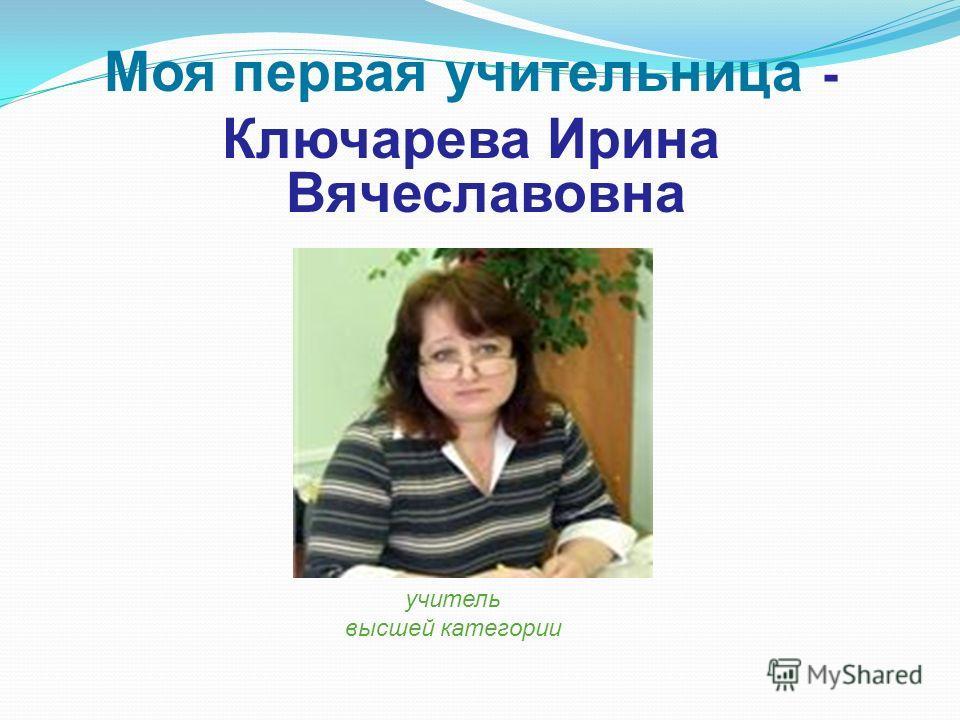 Моя первая учительница - Ключарева Ирина Вячеславовна учитель высшей категории