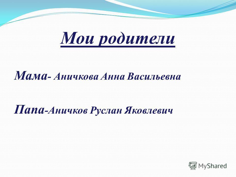 Мои родители Мама - Аничкова Анна Васильевна Папа -Аничков Руслан Яковлевич