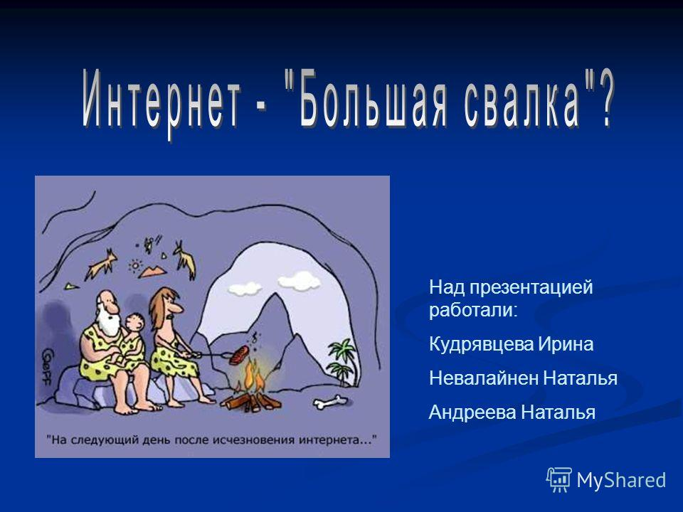 Над презентацией работали: Кудрявцева Ирина Невалайнен Наталья Андреева Наталья