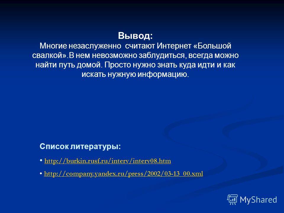 Список литературы: http://burkin.rusf.ru/interv/interv08.htm http://company.yandex.ru/press/2002/03-13_00.xml Вывод: Многие незаслуженно считают Интернет «Большой свалкой».В нем невозможно заблудиться, всегда можно найти путь домой. Просто нужно знат