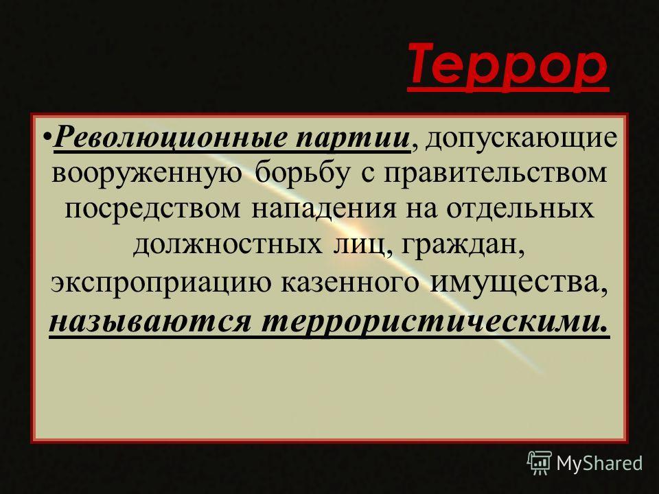 Террор Революционные партии, допускающие вооруженную борьбу с правительством посредством нападения на отдельных должностных лиц, граждан, экспроприацию казенного имущества, называются террористическими.