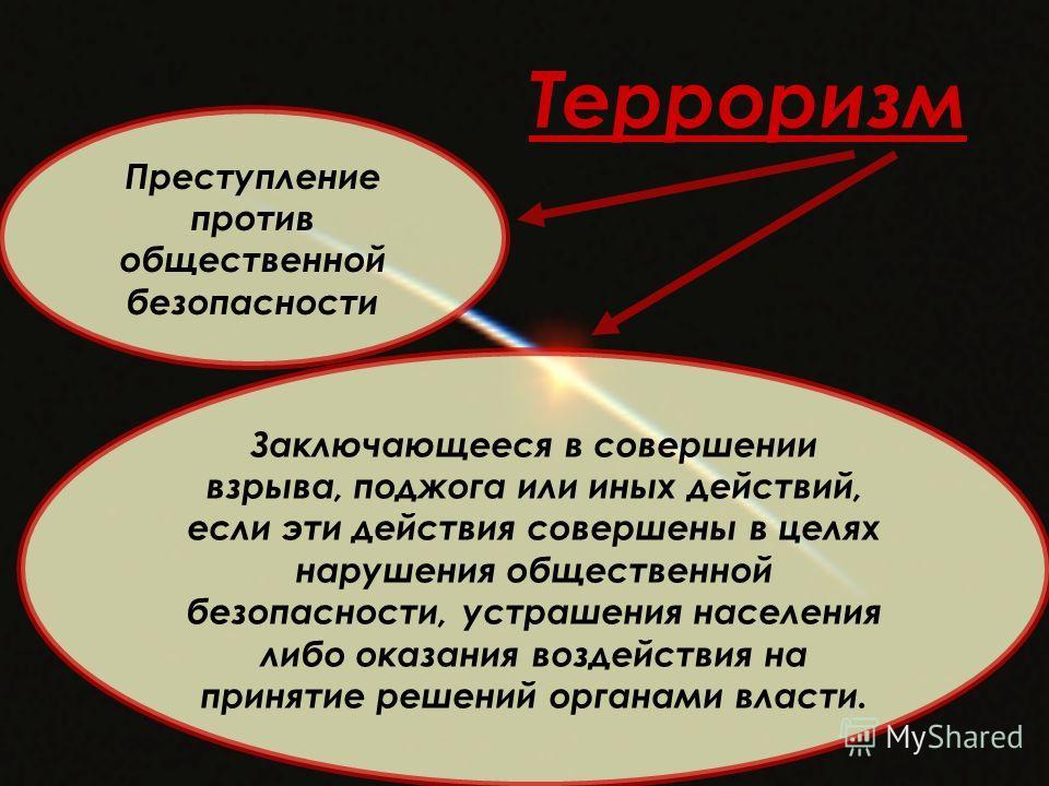 Терроризм Преступление против общественной безопасности Заключающееся в совершении взрыва, поджога или иных действий, если эти действия совершены в целях нарушения общественной безопасности, устрашения населения либо оказания воздействия на принятие