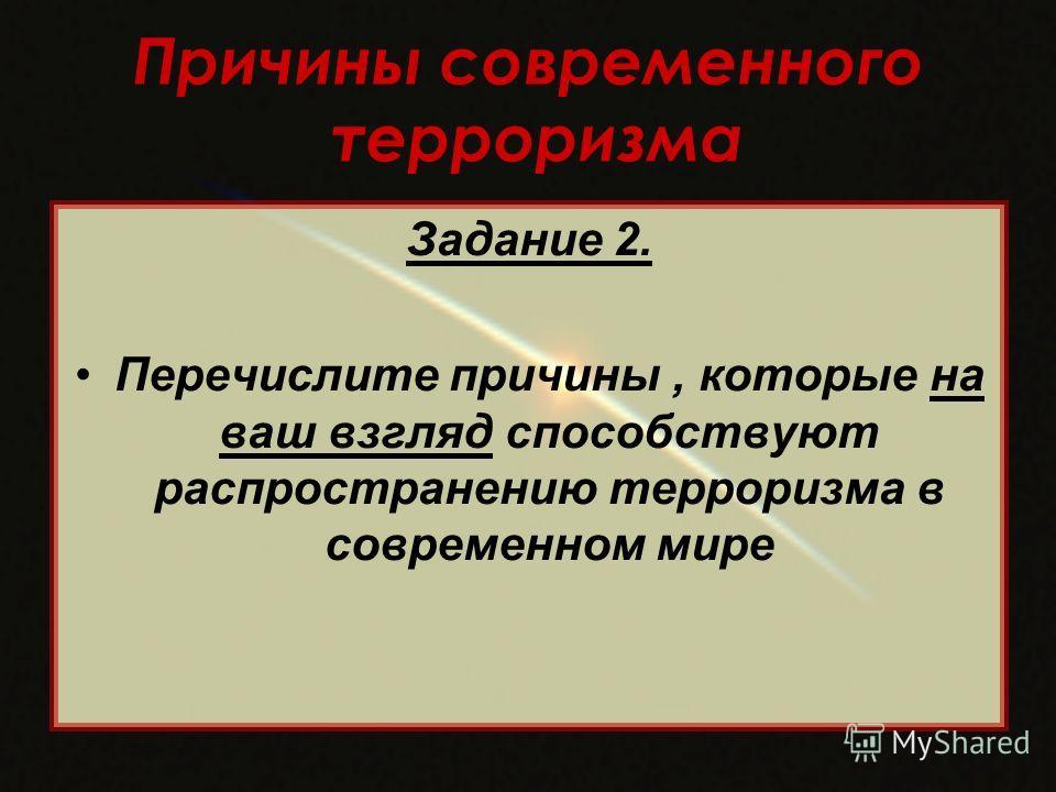 Причины современного терроризма Задание 2. Перечислите причины, которые на ваш взгляд способствуют распространению терроризма в современном мире