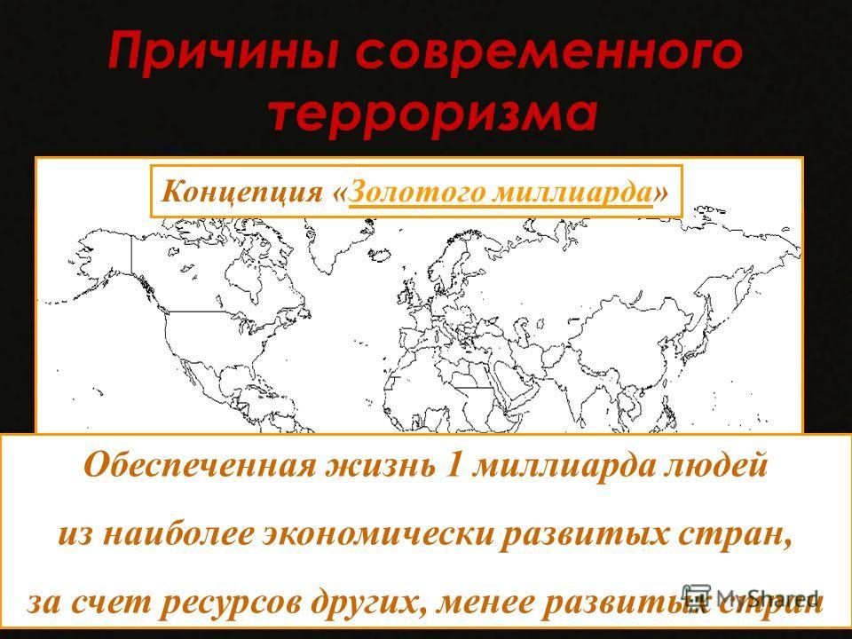 Причины современного терроризма 1. Господство концепции «золотого миллиарда» вызывает у представителей многих народов желание бороться с несправедливостью. Обеспеченная жизнь 1 миллиарда людей из наиболее экономически развитых стран, за счет ресурсов
