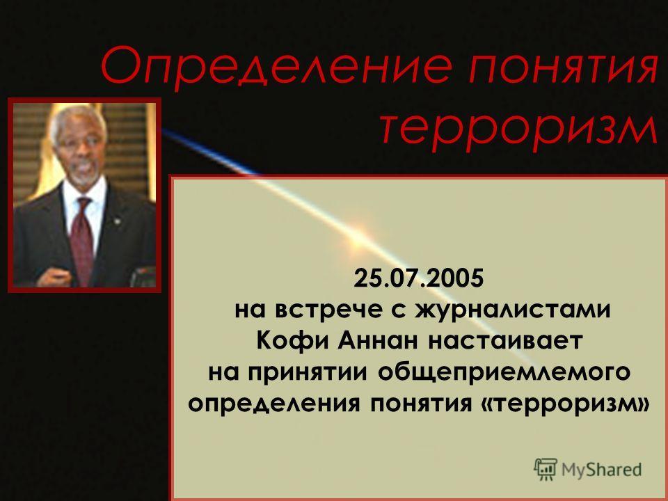 Определение понятия терроризм 25.07.2005 на встрече с журналистами Кофи Аннан настаивает на принятии общеприемлемого определения понятия «терроризм»