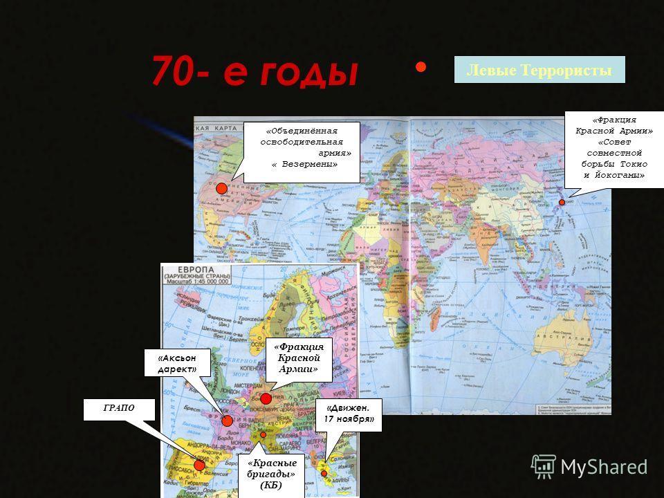 70- е годы Левые Террористы ГРАПО «Объединённая освободительная армия» « Везермены» «Фракция Красной Армии» «Движен. 17 ноября» «Красные бригады» (КБ) «Фракция Красной Армии» «Совет совместной борьбы Токио и Йокогамы» «Аксьон дарект»