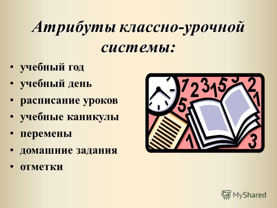 Атрибуты классно-урочной системы: учебный год учебный день расписание уроков учебные каникулы перемены домашние задания отметки