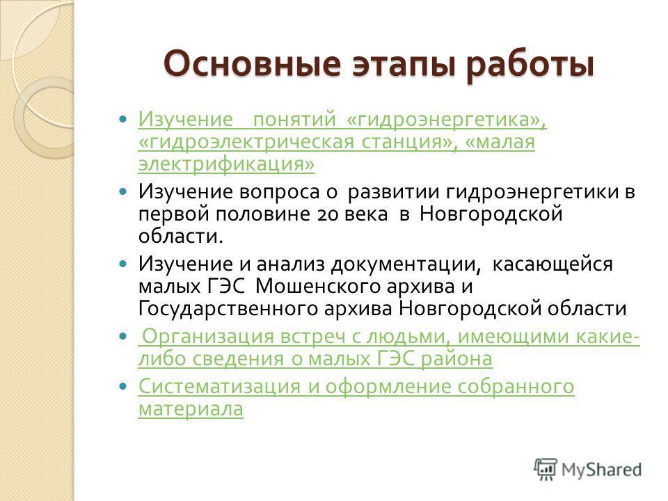 Основные этапы работы Изучение понятий « гидроэнергетика », « гидроэлектрическая станция », « малая электрификация » Изучение понятий « гидроэнергетика », « гидроэлектрическая станция », « малая электрификация » Изучение вопроса о развитии гидроэнерг