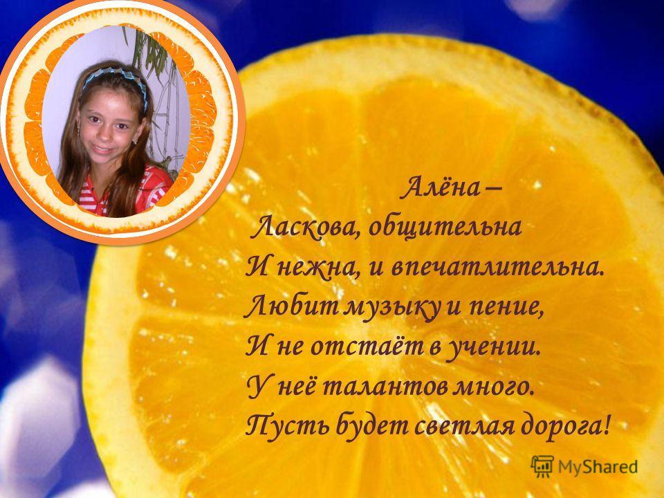 Алёна – Ласкова, общительна И нежна, и впечатлительна. Любит музыку и пение, И не отстаёт в учении. У неё талантов много. Пусть будет светлая дорога!