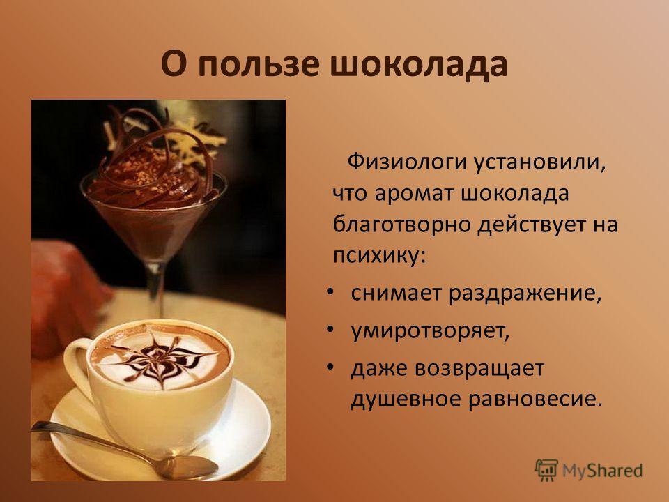 О пользе шоколада Физиологи установили, что аромат шоколада благотворно действует на психику: снимает раздражение, умиротворяет, даже возвращает душевное равновесие.