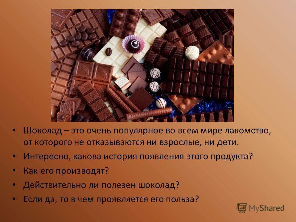 Шоколад – это очень популярное во всем мире лакомство, от которого не отказываются ни взрослые, ни дети. Интересно, какова история появления этого продукта? Как его производят? Действительно ли полезен шоколад? Если да, то в чем проявляется его польз