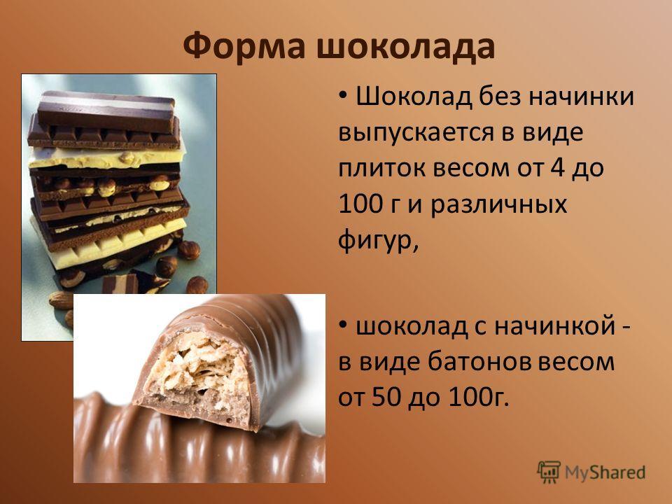 Форма шоколада Шоколад без начинки выпускается в виде плиток весом от 4 до 100 г и различных фигур, шоколад с начинкой - в виде батонов весом от 50 до 100г.