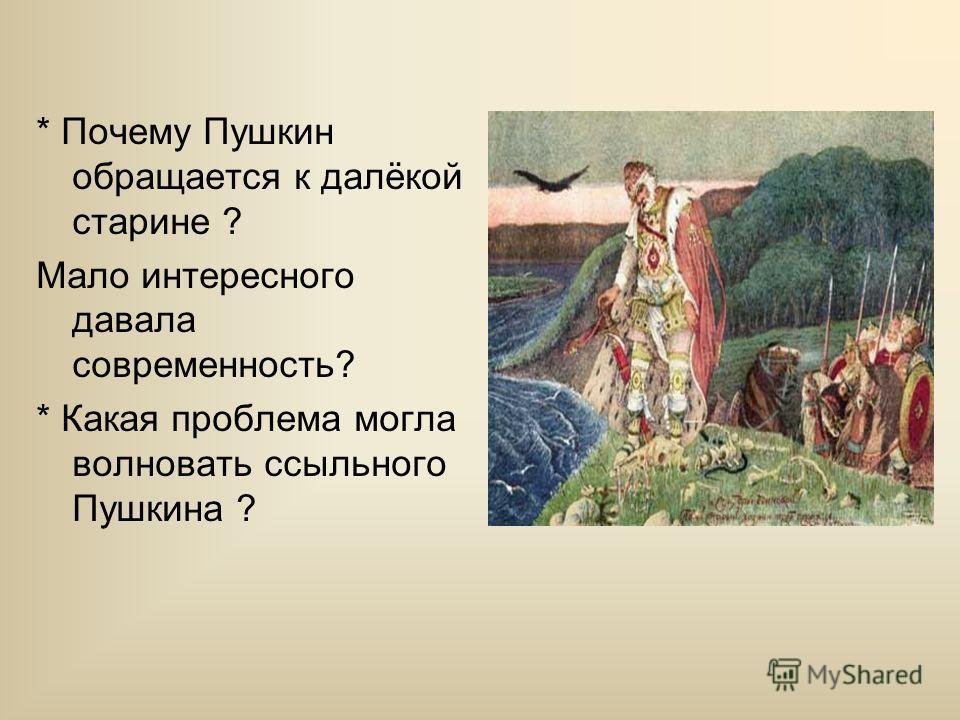 * Почему Пушкин обращается к далёкой старине ? Мало интересного давала современность? * Какая проблема могла волновать ссыльного Пушкина ?