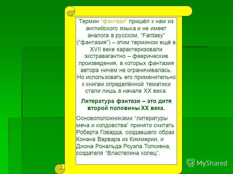 Термин фэнтези пришёл к нам из английского языка и не имеет аналога в русском. Fantasy (фантазия) – этим термином ещё в XVII веке характеризовали экстравагантно – феерические произведения, в которых фантазия автора ничем не ограничивалась. Но использ