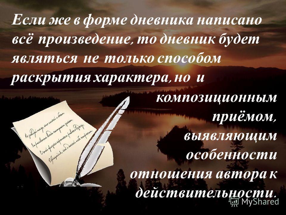 Если же в форме дневника написано всё произведение, то дневник будет являться не только способом раскрытия характера, но и композиционным приёмом, выявляющим особенности отношения автора к действительности.