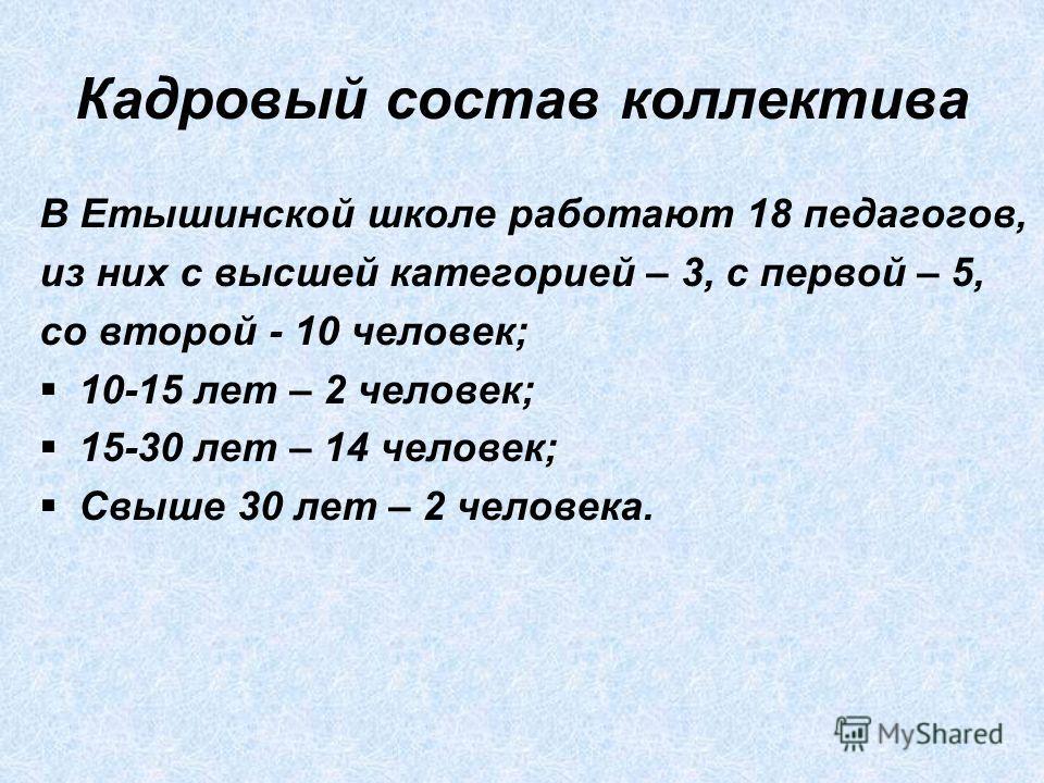 Кадровый состав коллектива В Етышинской школе работают 18 педагогов, из них с высшей категорией – 3, с первой – 5, со второй - 10 человек; 10-15 лет – 2 человек; 15-30 лет – 14 человек; Свыше 30 лет – 2 человека.
