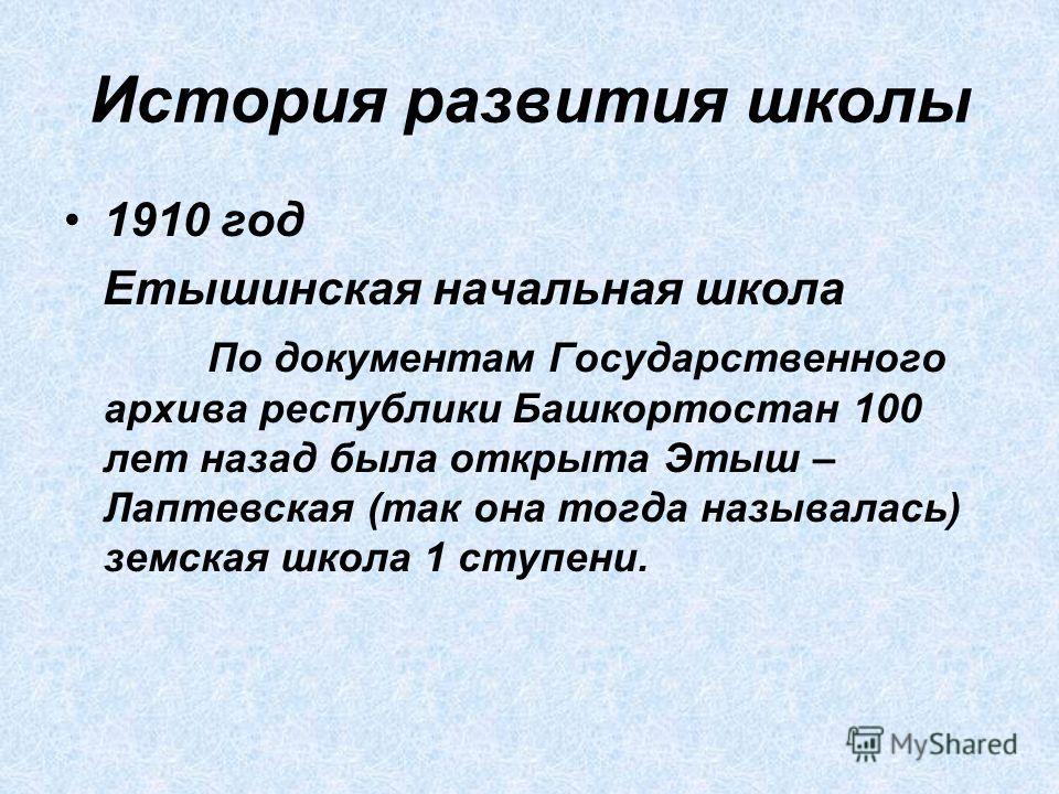 История развития школы 1910 год Етышинская начальная школа По документам Государственного архива республики Башкортостан 100 лет назад была открыта Этыш – Лаптевская (так она тогда называлась) земская школа 1 ступени.