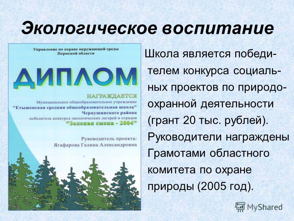 Экологическое воспитание Школа является победи- телем конкурса социаль- ных проектов по природо- охранной деятельности (грант 20 тыс. рублей). Руководители награждены Грамотами областного комитета по охране природы (2005 год).
