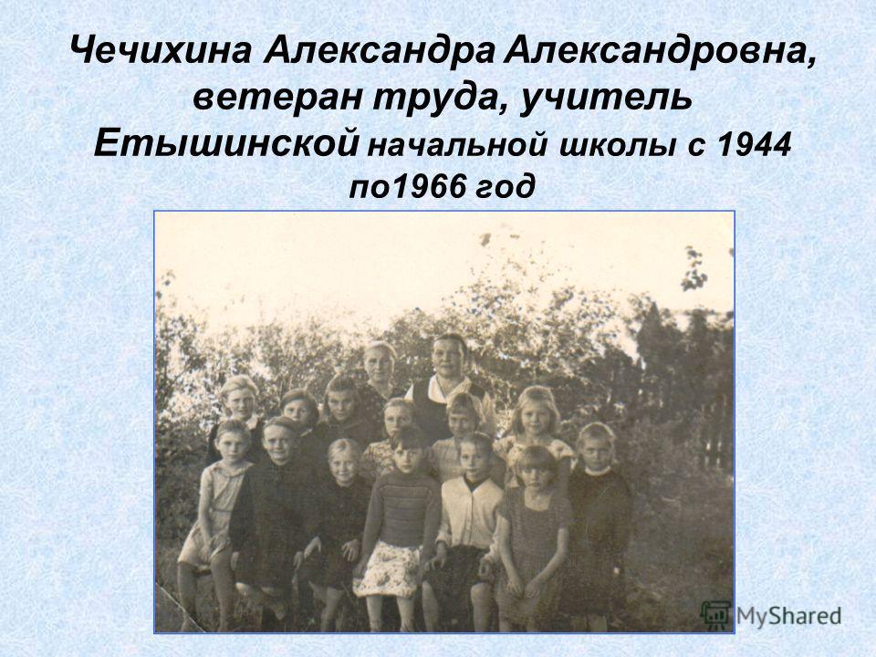 Чечихина Александра Александровна, ветеран труда, учитель Етышинской начальной школы с 1944 по1966 год