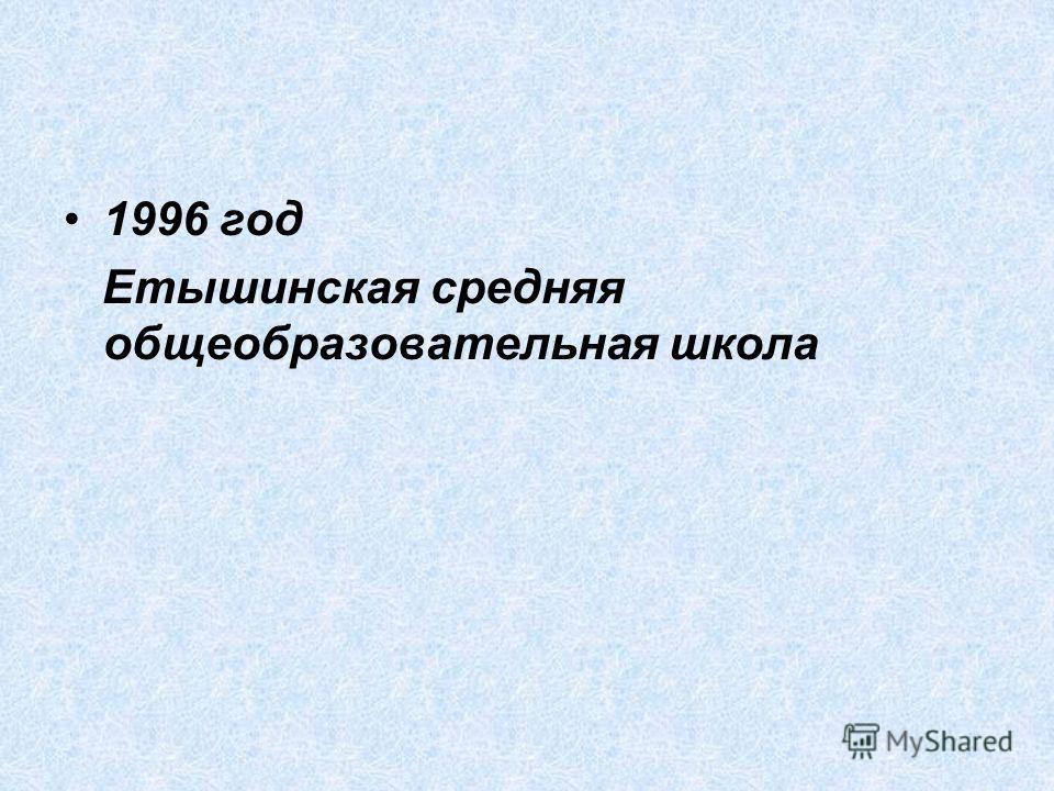 1996 год Етышинская средняя общеобразовательная школа