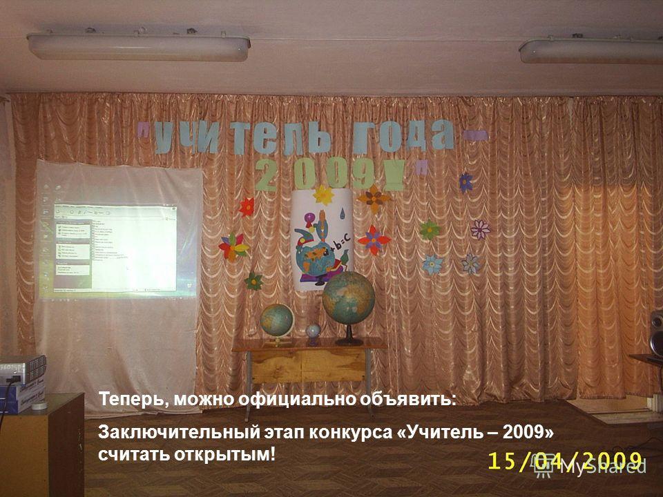 Теперь, можно официально объявить: Заключительный этап конкурса «Учитель – 2009» считать открытым!