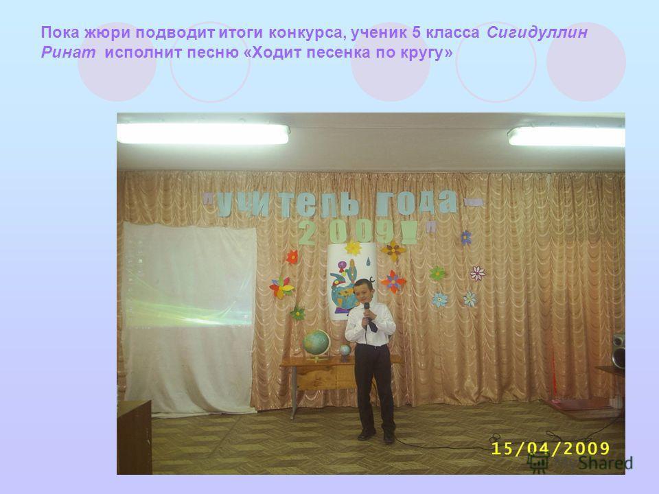 Пока жюри подводит итоги конкурса, ученик 5 класса Сигидуллин Ринат исполнит песню «Ходит песенка по кругу»