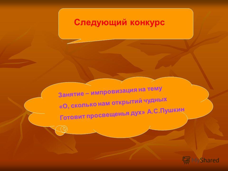 Следующий конкурс Занятие – импровизация на тему «О, сколько нам открытий чудных Готовит просвещенья дух» А.С.Пушкин