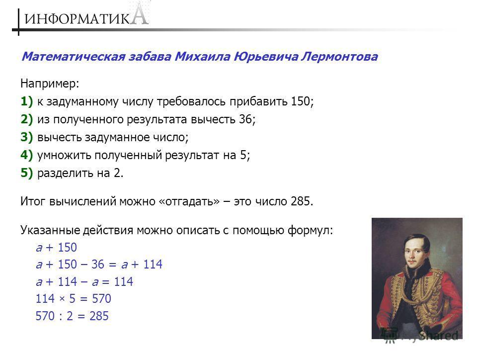 Например: 1) к задуманному числу требовалось прибавить 150; 2) из полученного результата вычесть 36; 3) вычесть задуманное число; 4) умножить полученный результат на 5; 5) разделить на 2. Итог вычислений можно «отгадать» – это число 285. Указанные де