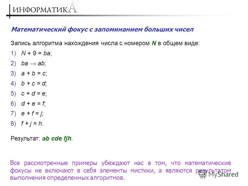 Запись алгоритма нахождения числа с номером N в общем виде: 1) N + 9 = ba; 2) ba ab; 3) a + b = c; 4) b + c = d; 5) c + d = e; 6) d + e = f; 7) e + f = j; 8) f + j = h. Результат: ab cde fjh. Математический фокус с запоминанием больших чисел Все расс