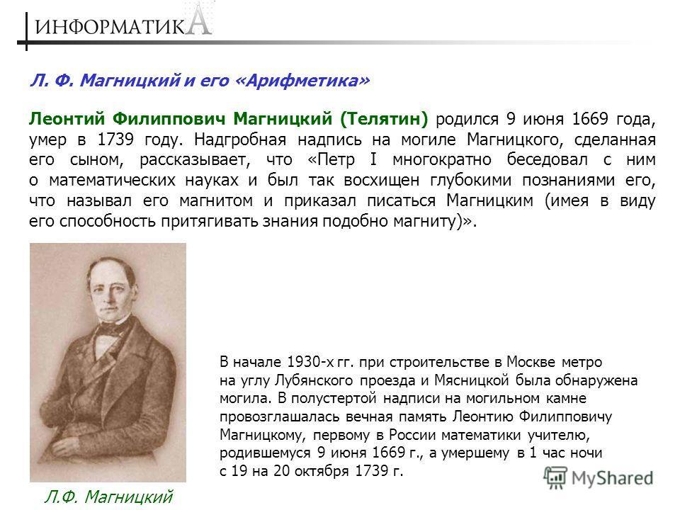 Л. Ф. Магницкий и его «Арифметика» Леонтий Филиппович Магницкий (Телятин) родился 9 июня 1669 года, умер в 1739 году. Надгробная надпись на могиле Магницкого, сделанная его сыном, рассказывает, что «Петр I многократно беседовал с ним о математических