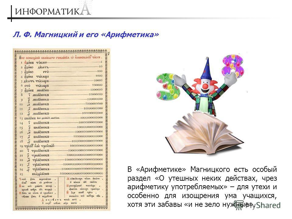 Л. Ф. Магницкий и его «Арифметика» В «Арифметике» Магницкого есть особый раздел «О утешных неких действах, чрез арифметику употребляемых» – для утехи и особенно для изощрения ума учащихся, хотя эти забавы «и не зело нужные».