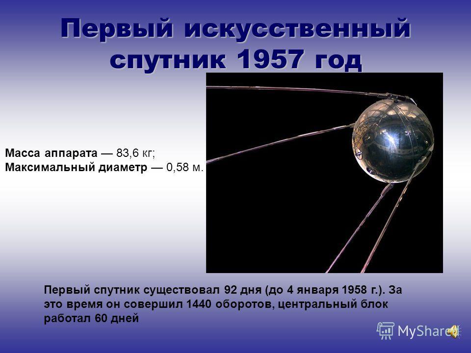 Первый искусственный спутник 1957 год Первый спутник существовал 92 дня (до 4 января 1958 г.). За это время он совершил 1440 оборотов, центральный блок работал 60 дней Масса аппарата 83,6 кг; Максимальный диаметр 0,58 м.
