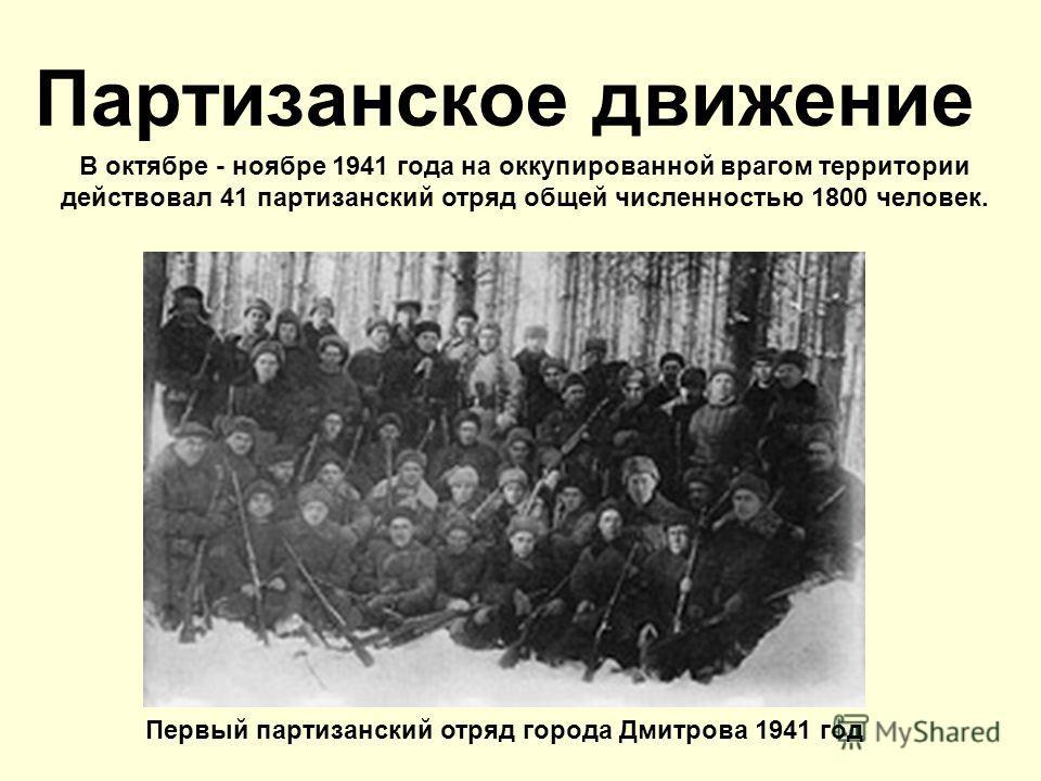 Партизанское движение Первый партизанский отряд города Дмитрова 1941 год В октябре - ноябре 1941 года на оккупированной врагом территории действовал 41 партизанский отряд общей численностью 1800 человек.