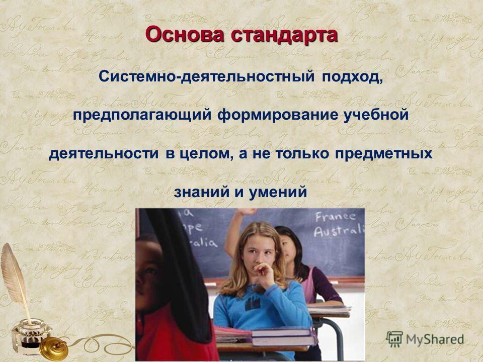 Основа стандарта Системно-деятельностный подход, предполагающий формирование учебной деятельности в целом, а не только предметных знаний и умений
